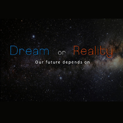 DREAM OR REALITY - OUR FUTURE DEPENDS ON